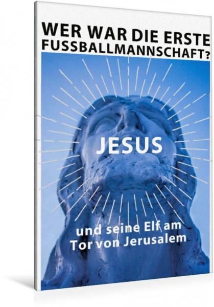 Wandbild Wer war die erste Fußballmannschafte Jesus und seine Elf am Tor von Jerusalem. Ein Motiv aus dem Kalender: Ich mag Fußball… und vielleicht drei Leute. Sprüche und Weisheiten vom Spielfeldrand
